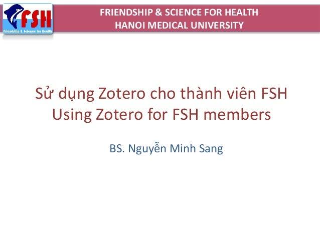 Sử dụng Zotero cho thành viên FSH Using Zotero for FSH members BS. Nguyễn Minh Sang FRIENDSHIP & SCIENCE FOR HEALTH HANOI ...