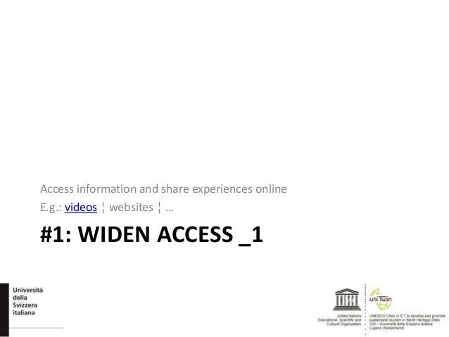#1: WIDEN ACCESS _1 Access information and share experiences online E.g.: videos ¦ websites ¦ …