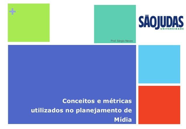 + Conceitos e métricas utilizados no planejamento de Mídia Prof. Sérgio Neves