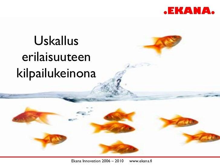 Uskallus  erilaisuuteen kilpailukeinona               Ekana Innovation 2006 – 2010   www.ekana.fi