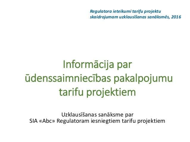 Informācija par ūdenssaimniecības pakalpojumu tarifu projektiem Uzklausīšanas sanāksme par SIA «Abc» Regulatoram iesniegti...