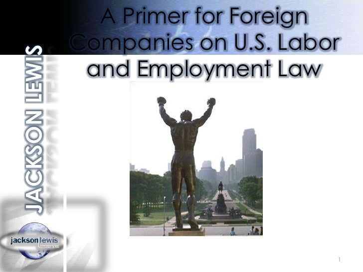 1<br />A Primer for Foreign Companies on U.S. Labor and Employment Law<br />JACKSON LEWIS<br />