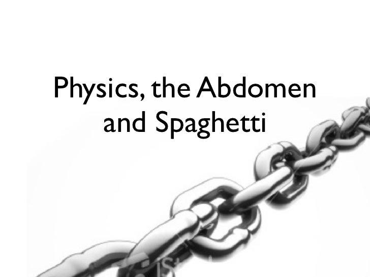 Physics, the Abdomen    and Spaghetti