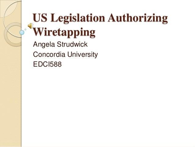 US Legislation Authorizing Wiretapping Angela Strudwick Concordia University EDCI588
