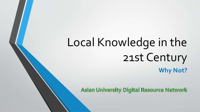 Local Knowledge in the 21st Century Why Not?