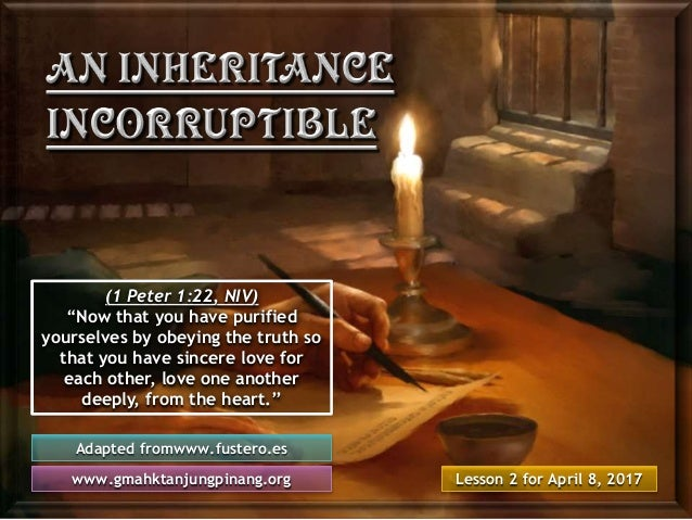 """Lesson 2 for April 8, 2017 Adapted fromwww.fustero.es www.gmahktanjungpinang.org (1 Peter 1:22, NIV) """"Now that you have pu..."""