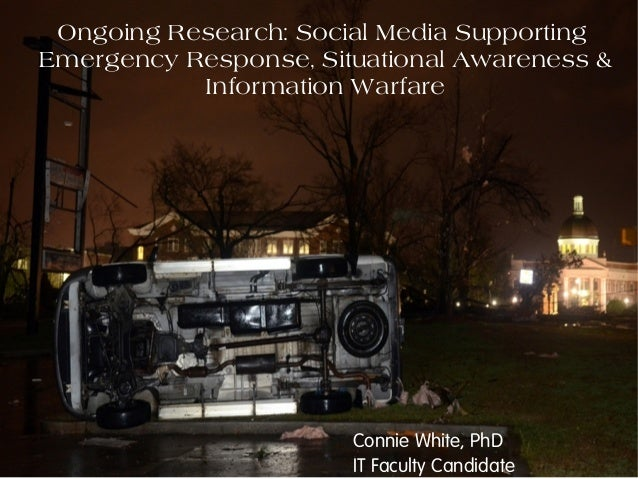 Ongoing Research: Social Media SupportingEmergency Response, Situational Awareness &Information WarfareConnie White, PhDIT...