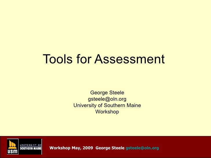 Tools for Assessment  George Steele [email_address] University of Southern Maine Workshop