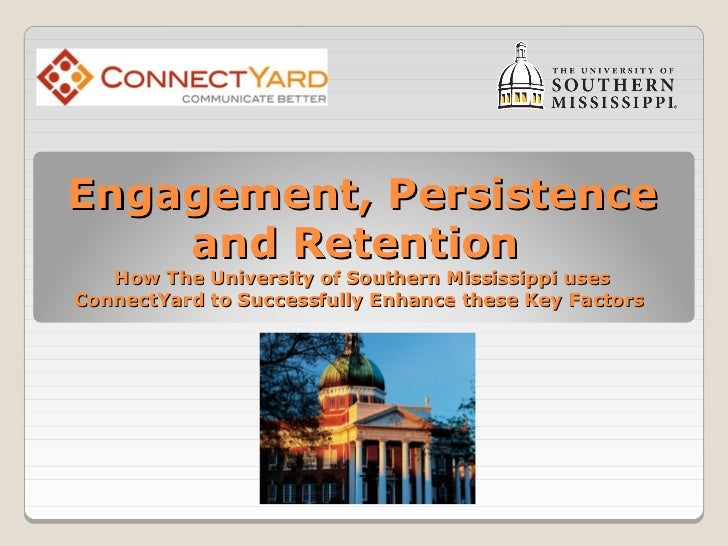 Engagement, Persistence    and Retention   How The University of Southern Mississippi usesConnectYard to Successfully Enha...