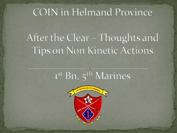 COIN in Helmand ProvinceAfter the Clear – Thoughts and Tips on Non Kinetic Actions1st Bn, 5th Marines<br />