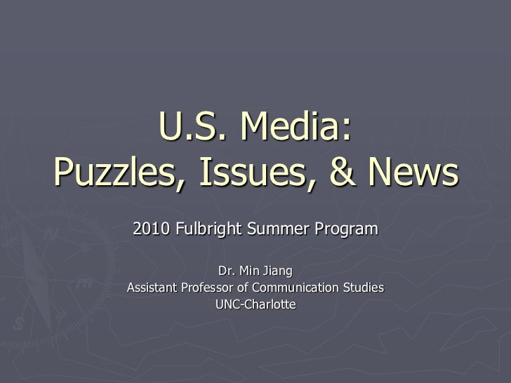 U.S. Media:Puzzles, Issues, & News<br />2010 Fulbright Summer Program<br />Dr. Min Jiang<br />Assistant Professor of Commu...