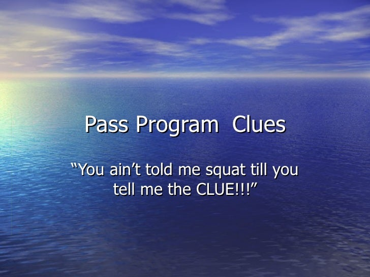 """Pass Program Clues """" You ain't told me squat till you tell me the CLUE!!!"""""""