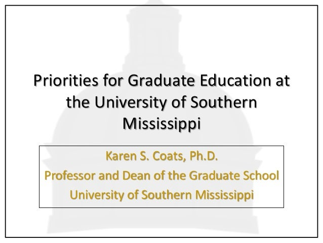 Priorities for Graduate Education at the University of Southern Mississippi Karen S. Coats, Ph.D. Professor and Dean of th...