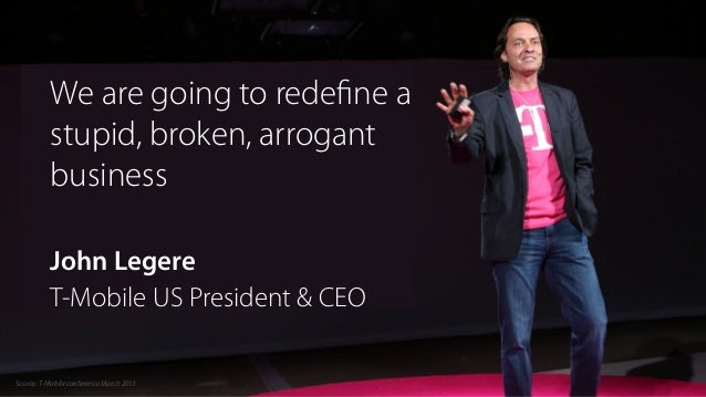 We are going to redefine a stupid, broken, arrogant business ! John Legere T-Mobile US President & CEO Source:T-Mobile conf...