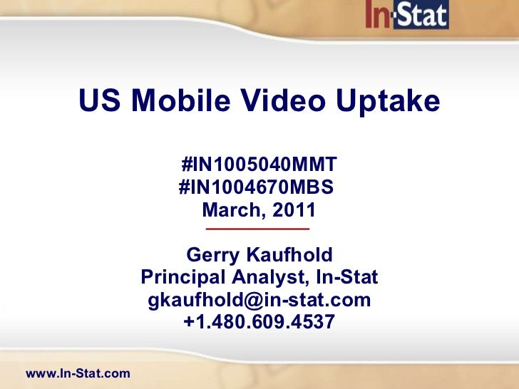 US Mobile Video Uptake #IN1005040MMT #IN1004670MBS  March, 2011 Gerry Kaufhold Principal Analyst, In-Stat [email_address] ...