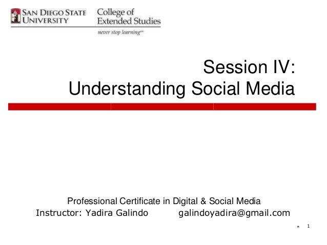 * 1 Session IV: Understanding Social Media Professional Certificate in Digital & Social Media Instructor: Yadira Galindo g...