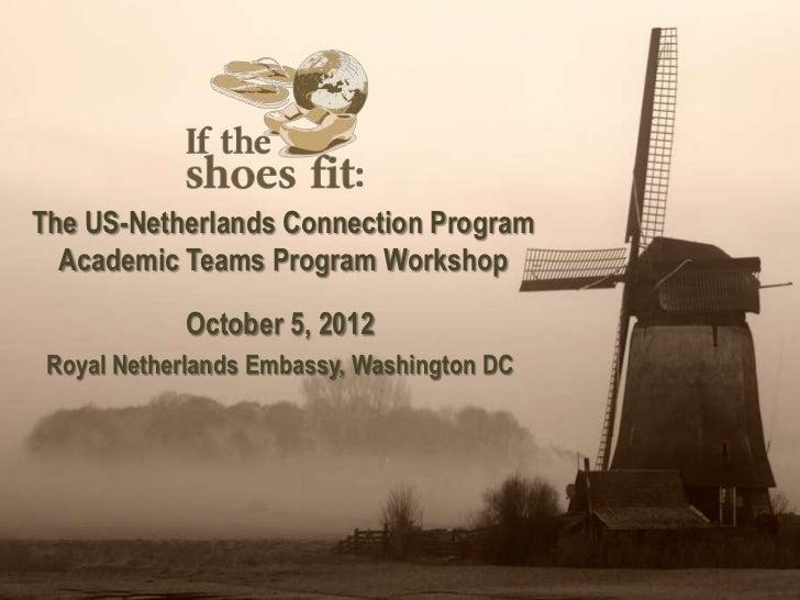 The US-Netherlands Connection Program  Academic Teams Program Workshop            October 5, 2012 Royal Netherlands Embass...