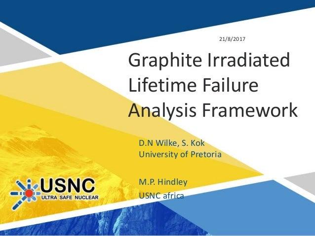 Graphite Irradiated Lifetime Failure Analysis Framework 21/8/2017 D.N Wilke, S. Kok University of Pretoria M.P. Hindley US...