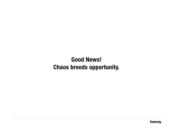 Good News! Chaos breeds opportunity.