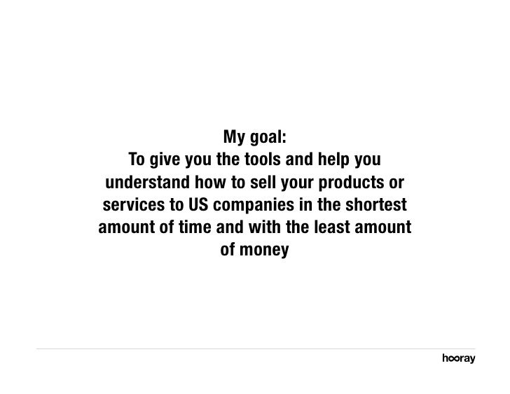 My goal:     To give you the tools and help you  understand how to sell your products or services to US companies in the s...