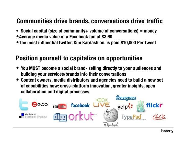 Communities drive brands, conversations drive traffic • Social capital (size of community+ volume of conversations) = money...