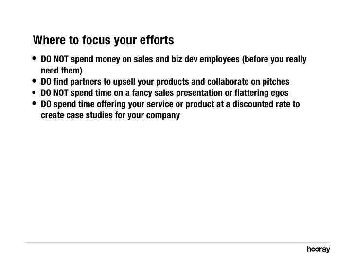 Where to focus your efforts • DO NOT spend money on sales and biz dev employees (before you really    need them) • DO fin...