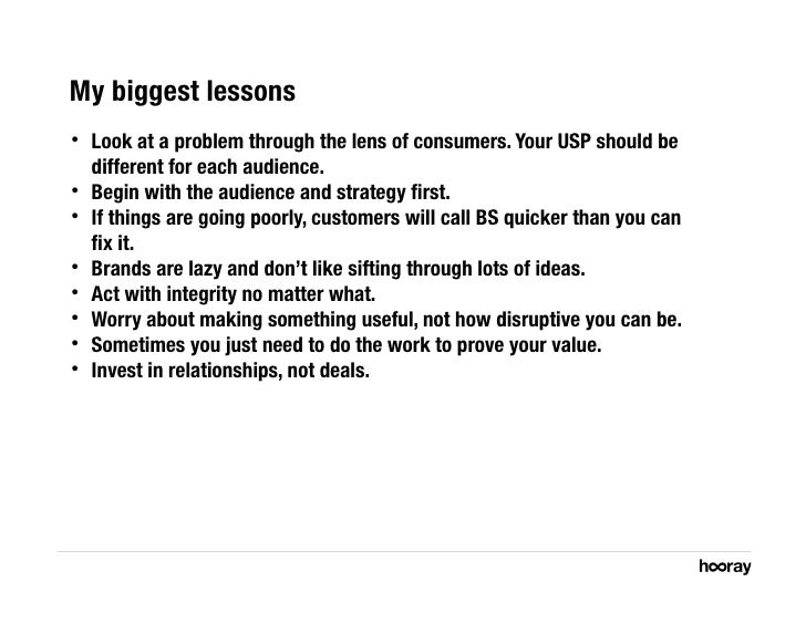 My biggest lessons •   Look at a problem through the lens of consumers. Your USP should be      different for each audien...