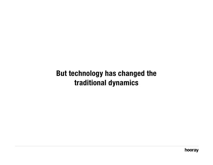 But technology has changed the       traditional dynamics