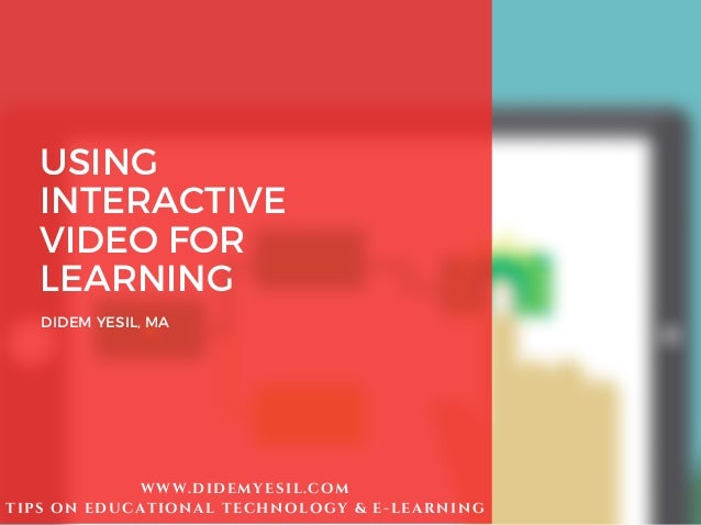 USING INTERACTIVE VIDEO FOR LEARNING DIDEM YESIL, MA WWW.DIDEMYESIL.COM TIPS ON EDUCATIONAL TECHNOLOGY & E-LEARNING