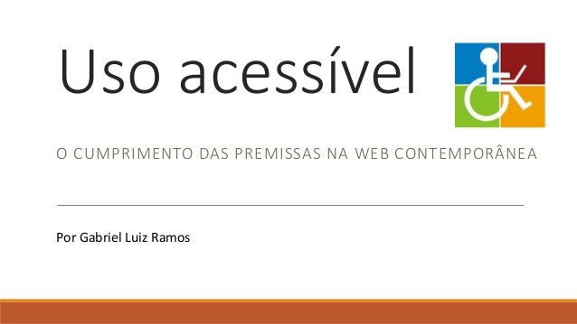 Uso acessível O CUMPRIMENTO DAS PREMISSAS NA WEB CONTEMPORÂNEA Por Gabriel Luiz Ramos