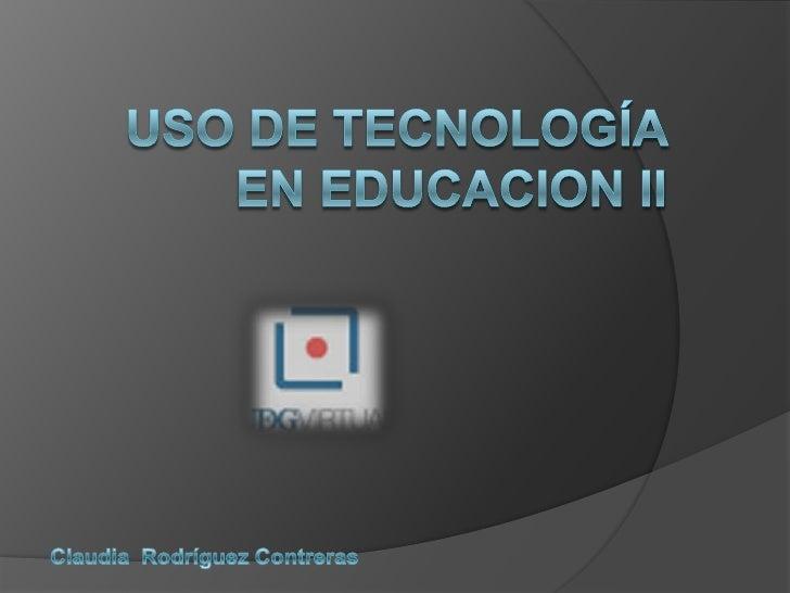 USO DE TECNOLOGÍA EN EDUCACION II <br />Claudia  Rodríguez Contreras <br />