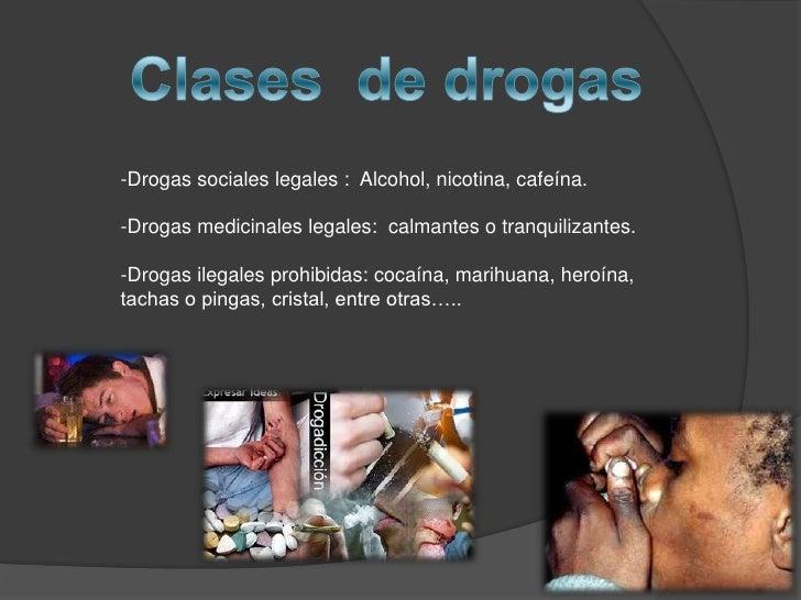Clases  de drogas <br />-Drogas sociales legales :  Alcohol, nicotina, cafeína.<br />-Drogas medicinales legales:  calmant...