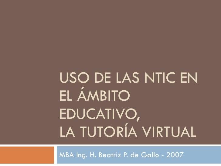 USO DE LAS NTIC   EN EL ÁMBITO EDUCATIVO,  LA TUTORÍA VIRTUAL MBA Ing. H. Beatriz P. de Gallo - 2007