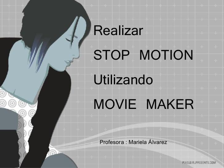 Realizar  STOP MOTION Utilizando  MOVIE MAKER Profesora : Mariela Álvarez