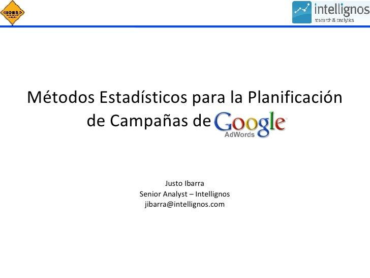 Métodos Estadísticos para la Planificación de Campañas de Adwords Justo Ibarra Senior Analyst – Intellignos [email_address]