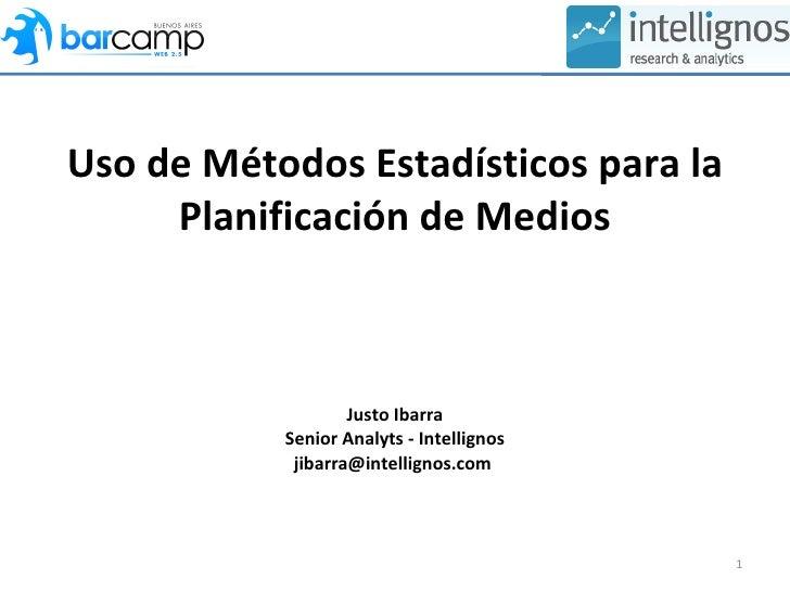 Uso de Métodos Estadísticos para la Planificación de Medios Justo Ibarra Senior Analyts - Intellignos jibarra@intellignos....