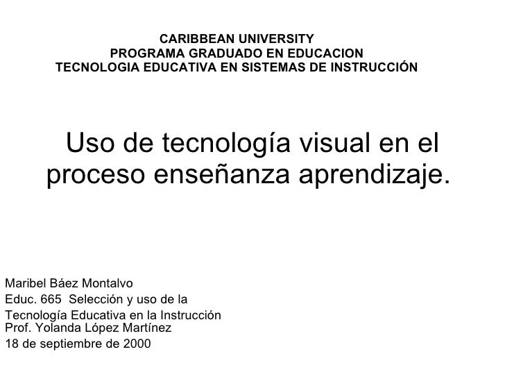 Uso de tecnología visual en el proceso enseñanza aprendizaje.  Maribel Báez Montalvo Educ. 665  Selección y uso de la  Tec...