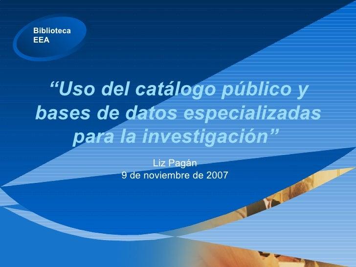""""""" Uso del catálogo público y bases de datos especializadas para la investigación""""  Liz Pagán 9 de noviembre de 2007"""
