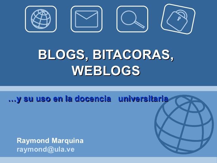 BLOGS, BITACORAS,           WEBLOGS…y su uso en la docencia universitaria  Raymond Marquina  raymond@ula.ve