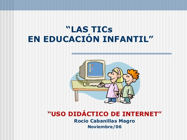 """"""" LAS TICs  EN EDUCACIÓN INFANTIL"""" """" USO DIDÁCTICO DE INTERNET"""" Rocío Cabanillas Magro Noviembre/06"""