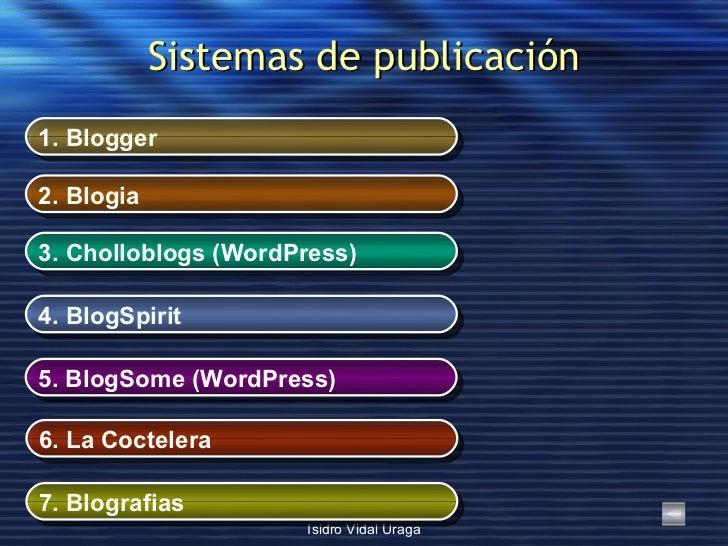 Sistemas de publicación 1.  Blogger 2.  Blogia 3.  Cholloblogs  (WordPress) 4.  BlogSpirit 5.  BlogSome  (WordPress) 6.  L...