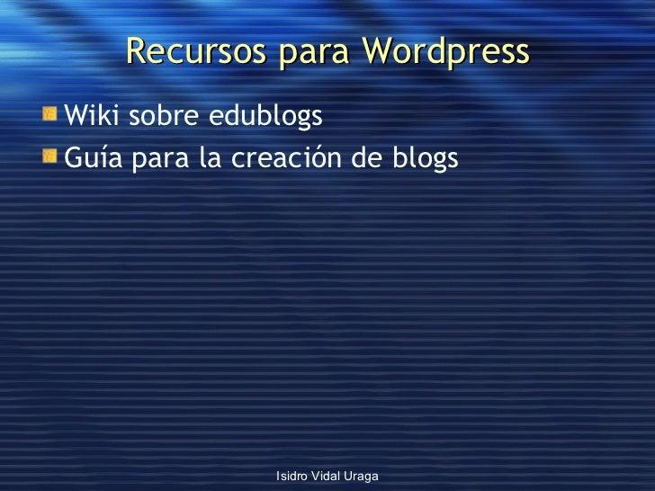 Recursos para Wordpress <ul><li>Wiki  sobre  edublogs </li></ul><ul><li>Guía para la creación de  blogs </li></ul>