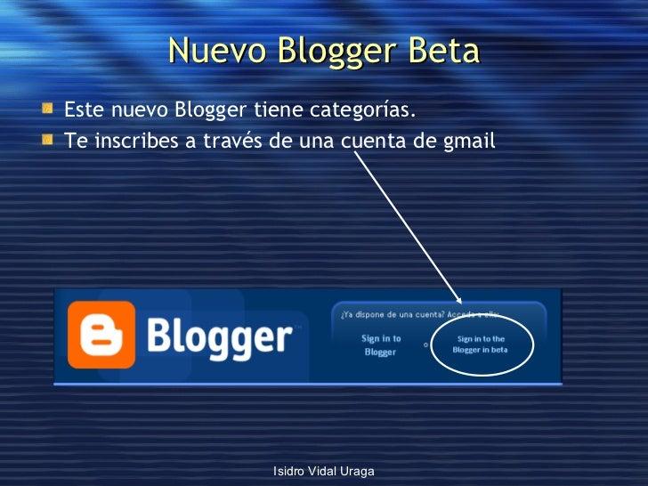 Nuevo Blogger Beta <ul><li>Este nuevo Blogger tiene categorías. </li></ul><ul><li>Te inscribes a través de una cuenta de g...
