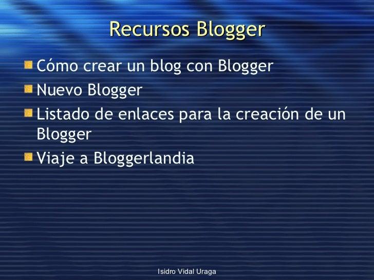 Recursos Blogger <ul><li>Cómo crear un blog con  Blogger </li></ul><ul><li>Nuevo  Blogger </li></ul><ul><li>Listado de enl...