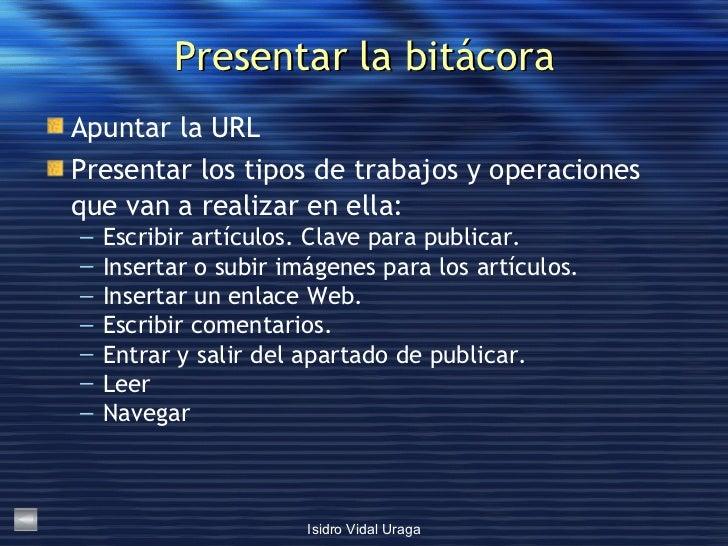 Presentar la bitácora <ul><li>Apuntar la URL </li></ul><ul><li>Presentar los tipos de trabajos y operaciones que van a rea...
