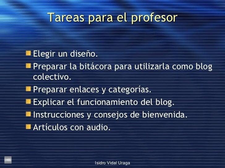 Tareas para el profesor <ul><li>Elegir un diseño. </li></ul><ul><li>Preparar la bitácora para utilizarla como blog colecti...