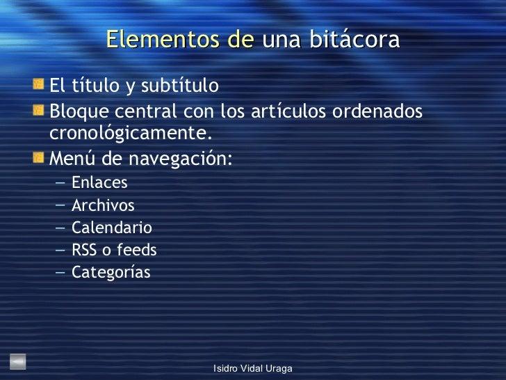 Elementos de  una bitácora <ul><li>El título y subtítulo </li></ul><ul><li>Bloque central con los artículos ordenados cron...