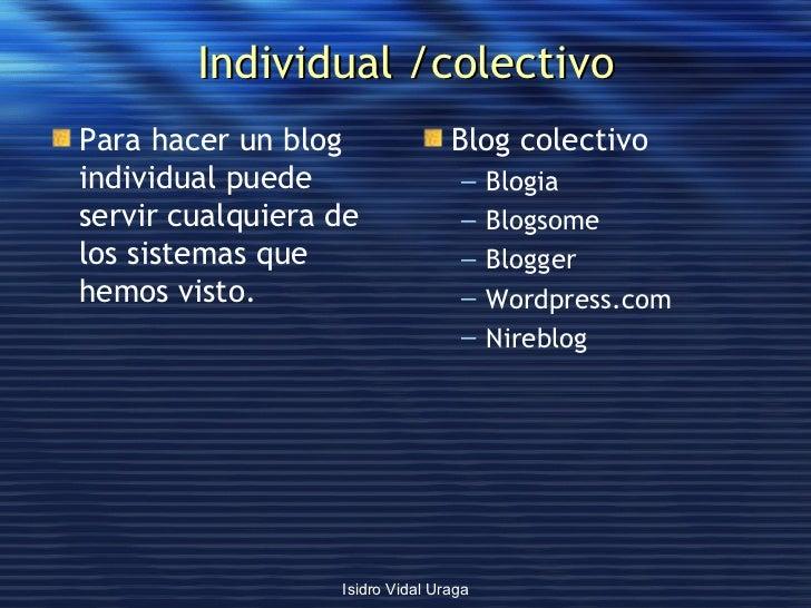 Individual /colectivo <ul><li>Para hacer un blog individual puede servir cualquiera de los sistemas que hemos visto. </li>...