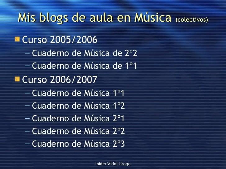 Mis blogs de aula en Música  (colectivos) <ul><li>Curso 2005/2006 </li></ul><ul><ul><li>Cuaderno de Música de 2º2 </li></u...