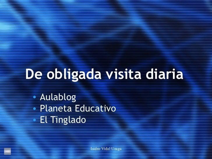 De obligada visita diaria <ul><li>Aulablog </li></ul><ul><li>Planeta Educativo </li></ul><ul><li>El Tinglado </li></ul>